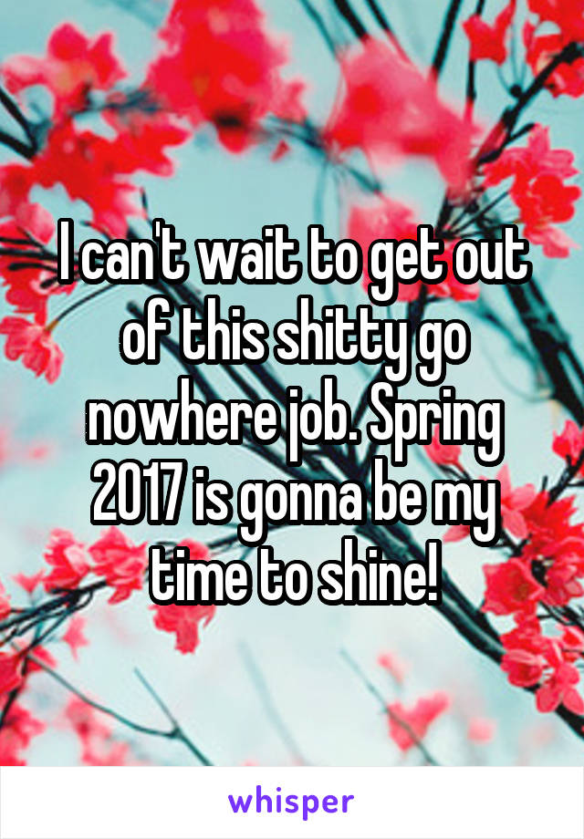 I can't wait to get out of this shitty go nowhere job. Spring 2017 is gonna be my time to shine!
