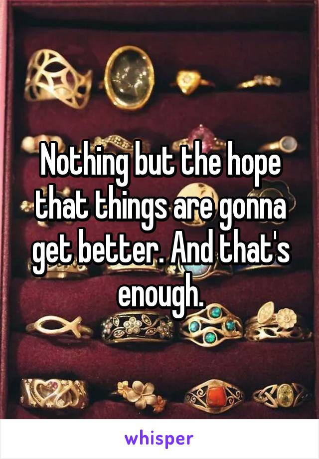 Nothing but the hope that things are gonna get better. And that's enough.