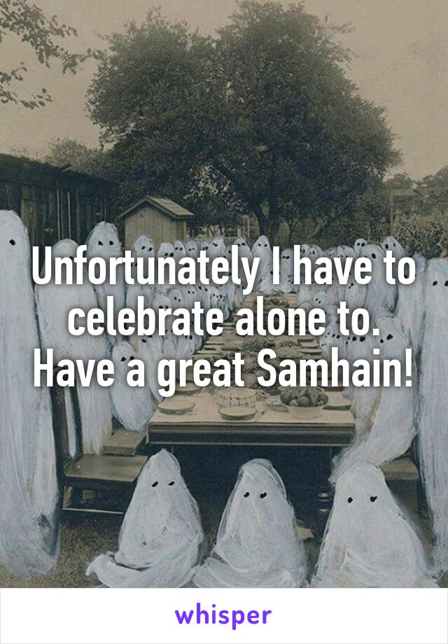 Unfortunately I have to celebrate alone to. Have a great Samhain!