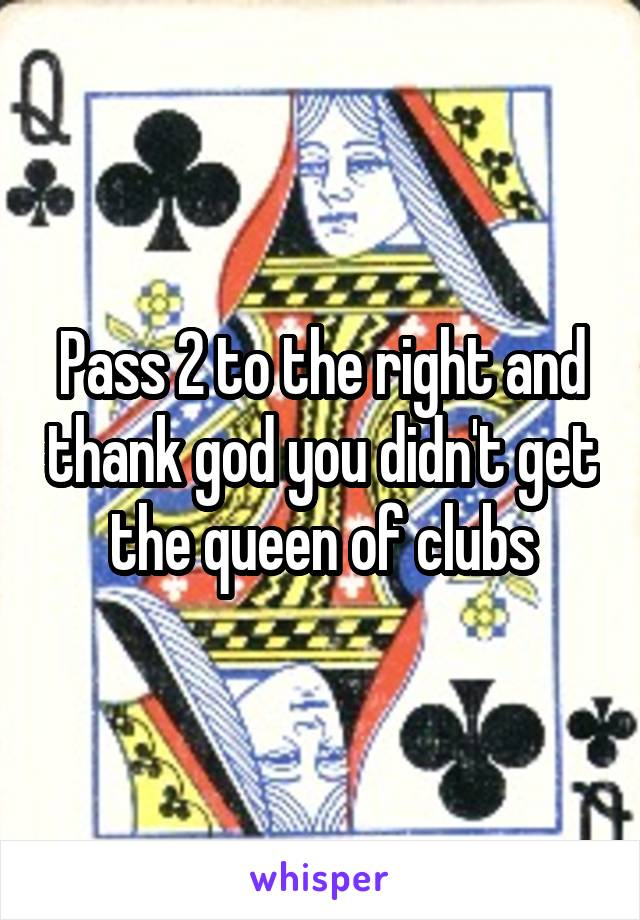 Pass 2 to the right and thank god you didn't get the queen of clubs