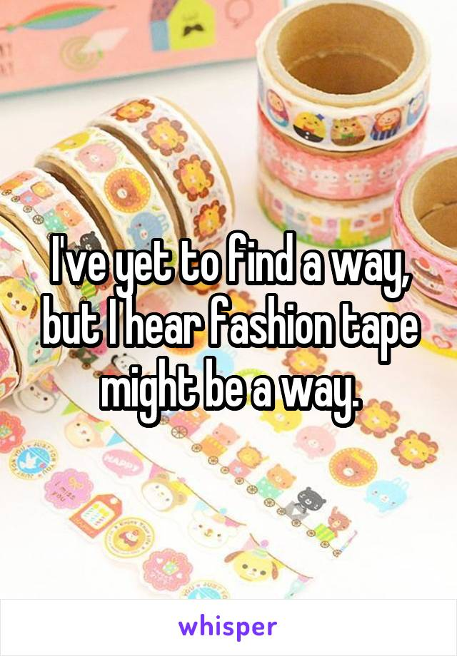 I've yet to find a way, but I hear fashion tape might be a way.