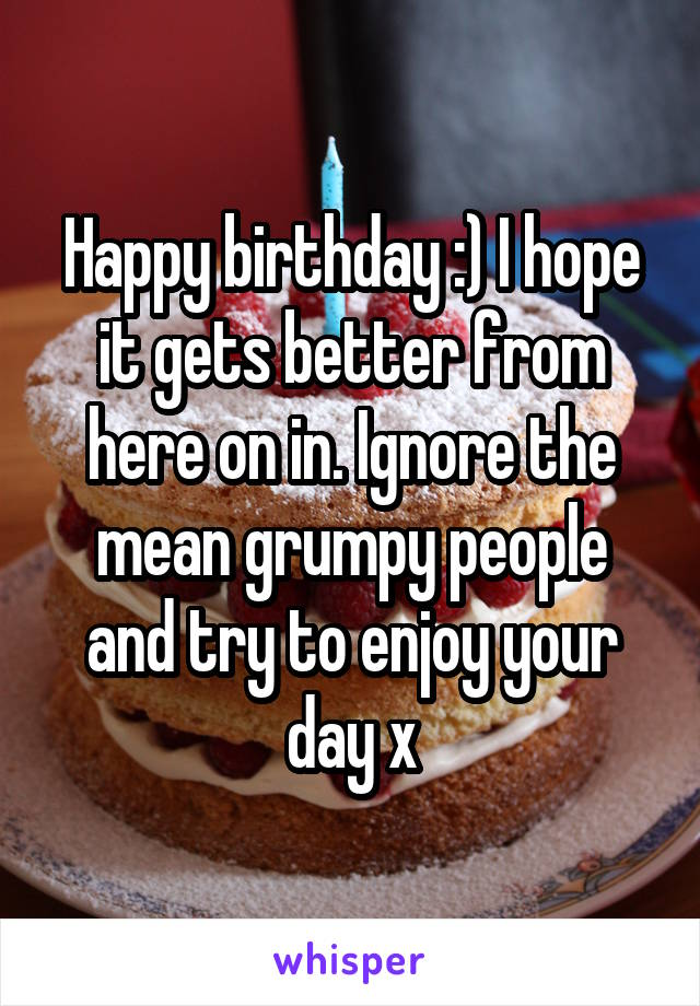 Happy birthday :) I hope it gets better from here on in. Ignore the mean grumpy people and try to enjoy your day x