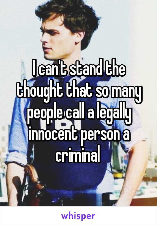 I can't stand the thought that so many people call a legally innocent person a criminal