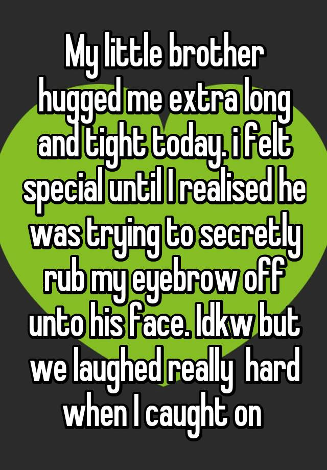 My little brother hugged me extra long and tight today. i felt ...