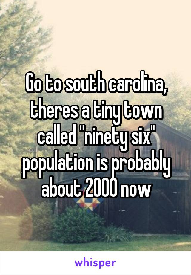 """Go to south carolina, theres a tiny town called """"ninety six"""" population is probably about 2000 now"""