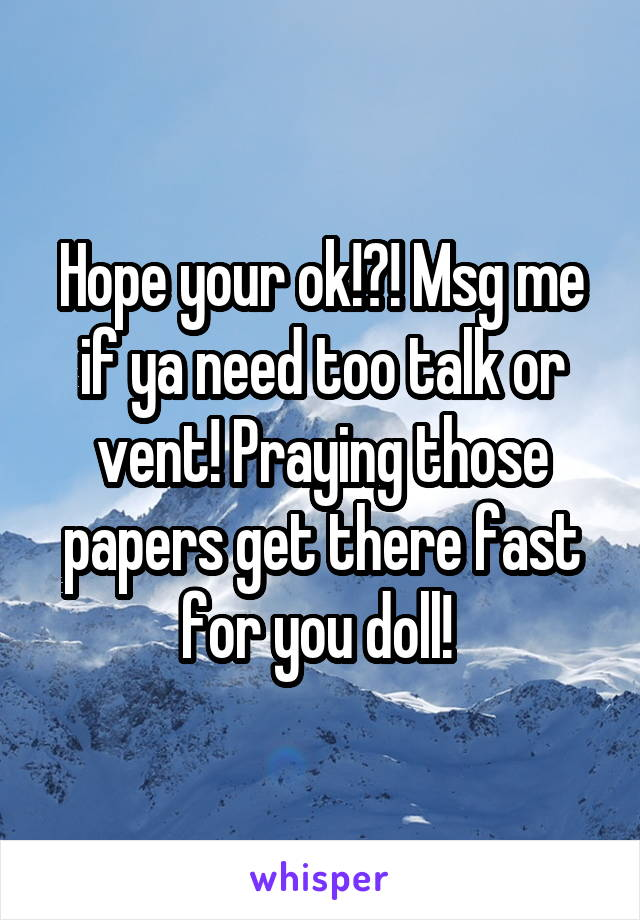 Hope your ok!?! Msg me if ya need too talk or vent! Praying those papers get there fast for you doll!