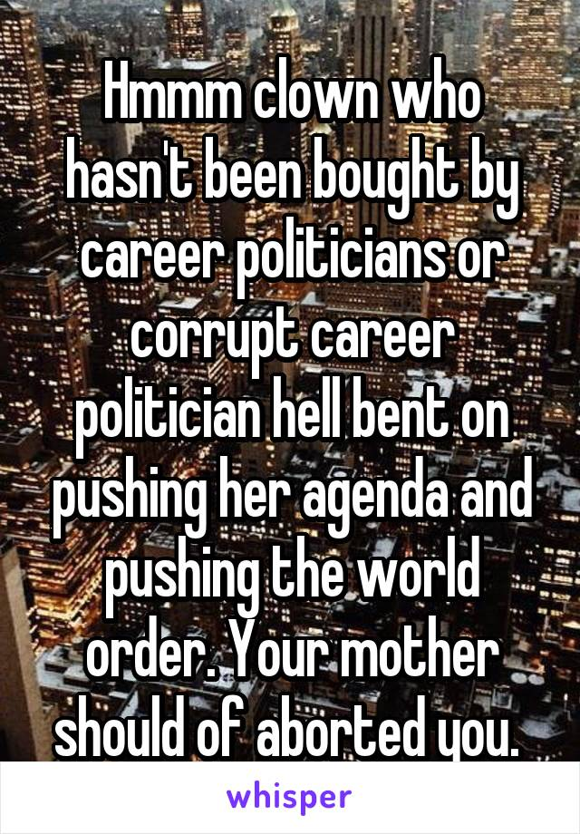 Hmmm clown who hasn't been bought by career politicians or corrupt career politician hell bent on pushing her agenda and pushing the world order. Your mother should of aborted you.