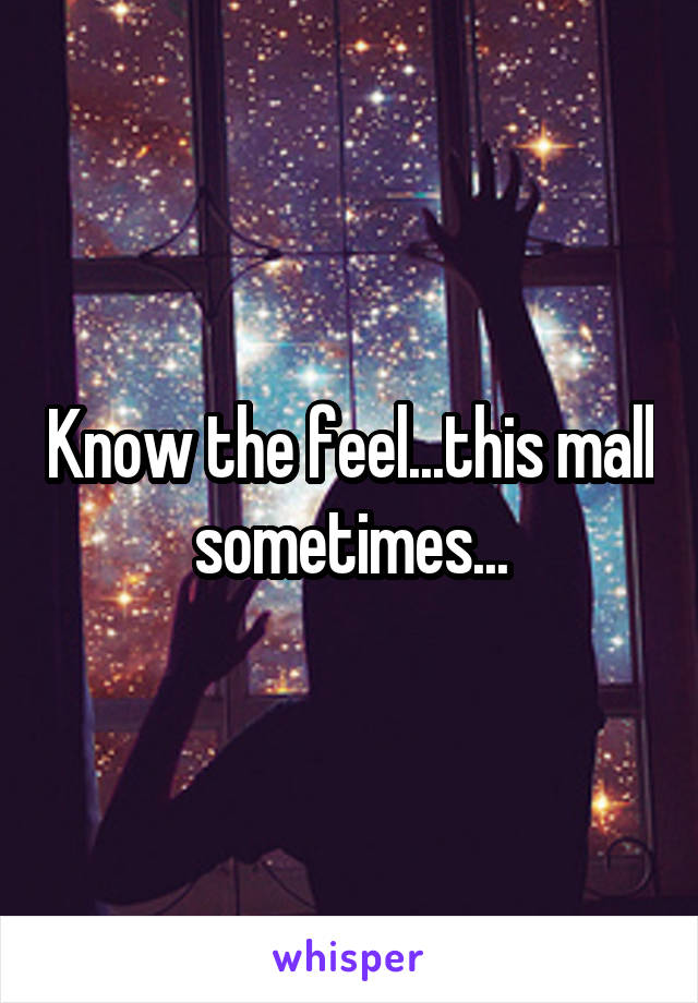 Know the feel...this mall sometimes...