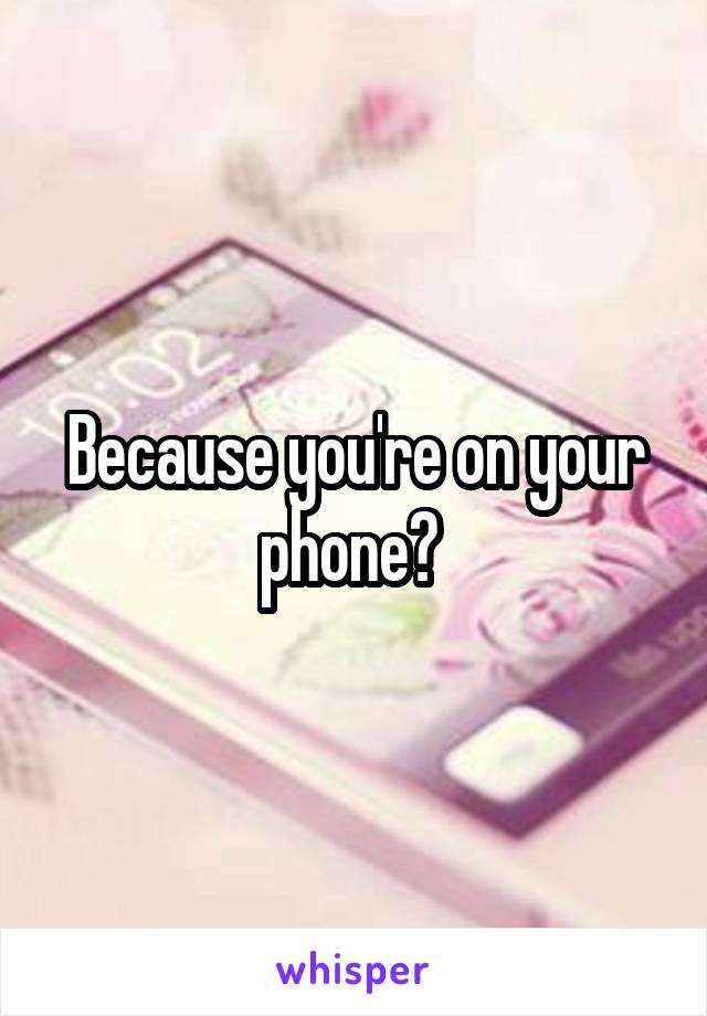 Because you're on your phone?