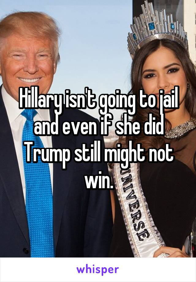 Hillary isn't going to jail and even if she did Trump still might not win.