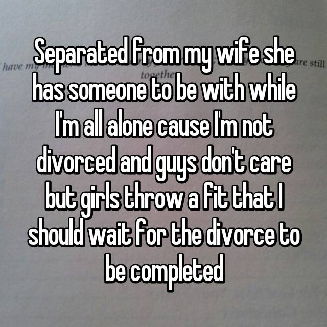 Separated from my wife she has someone to be with while I'm all alone cause I'm not divorced and guys don't care but girls throw a fit that I should wait for the divorce to be completed