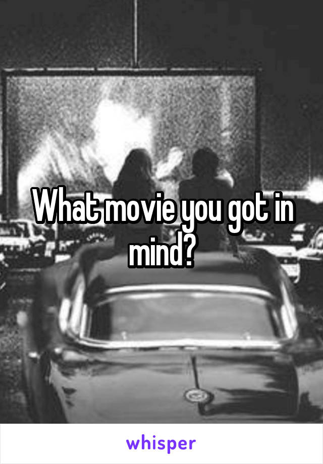 What movie you got in mind?