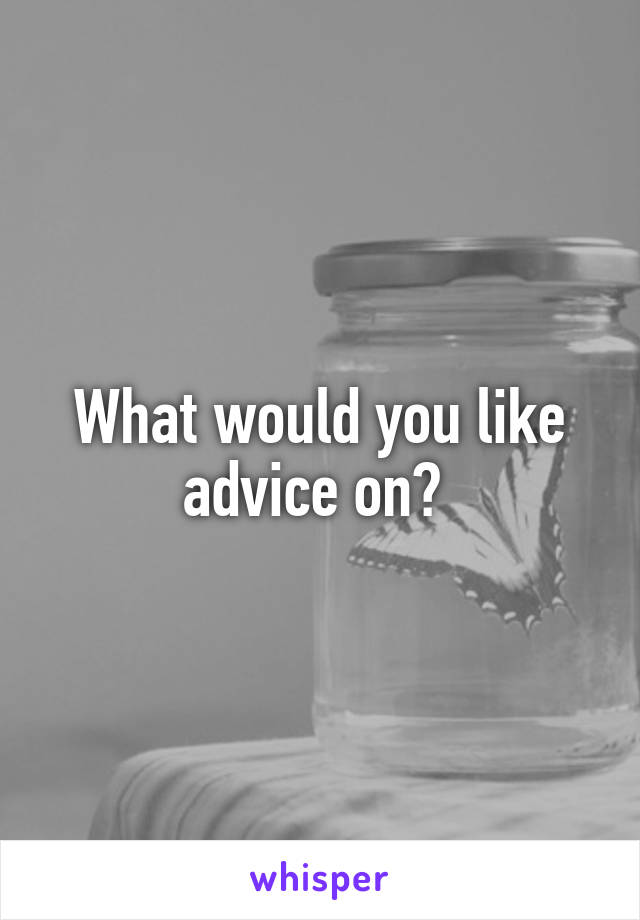 What would you like advice on?
