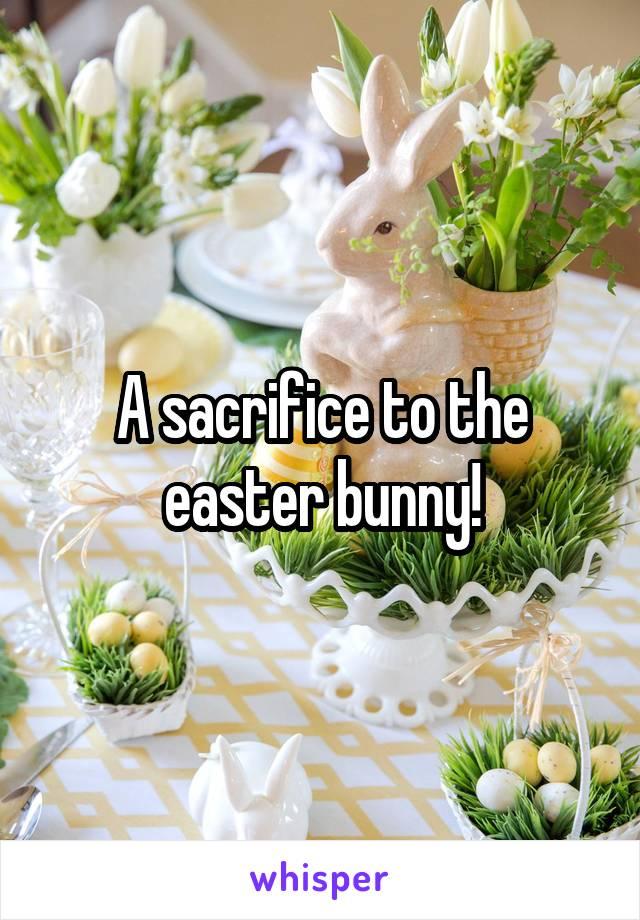 A sacrifice to the easter bunny!