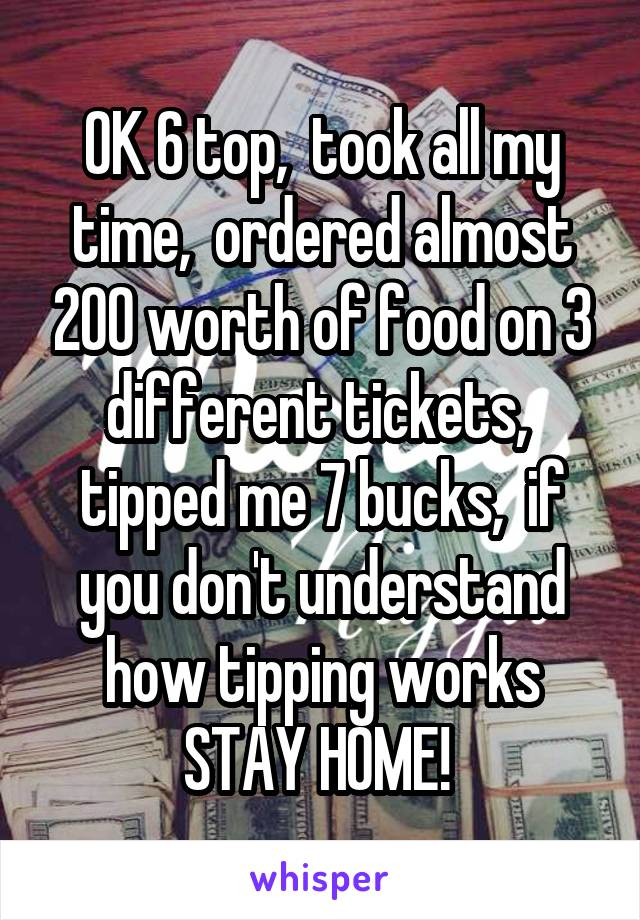 OK 6 top,  took all my time,  ordered almost 200 worth of food on 3 different tickets,  tipped me 7 bucks,  if you don't understand how tipping works STAY HOME!