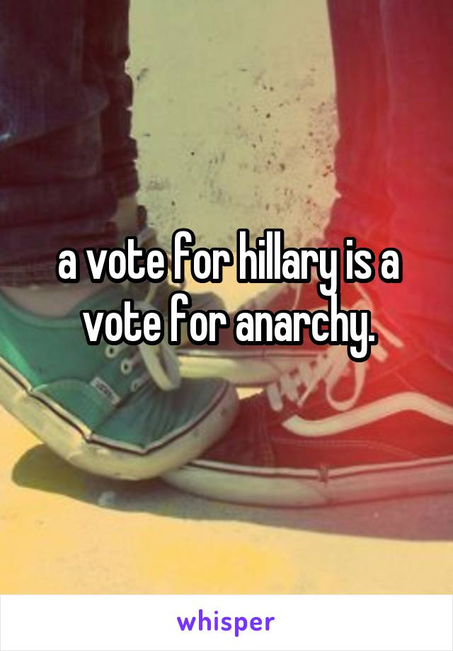a vote for hillary is a vote for anarchy.