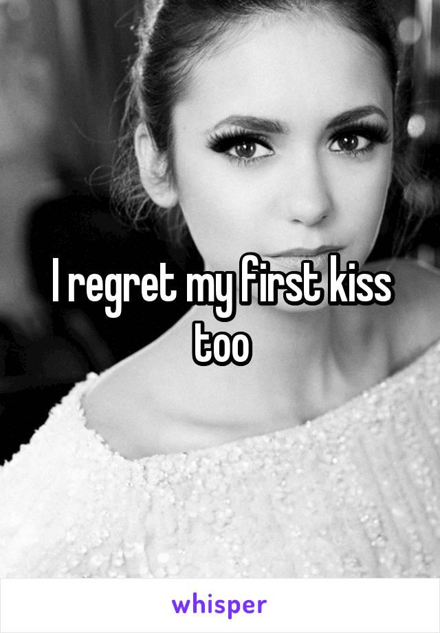I regret my first kiss too