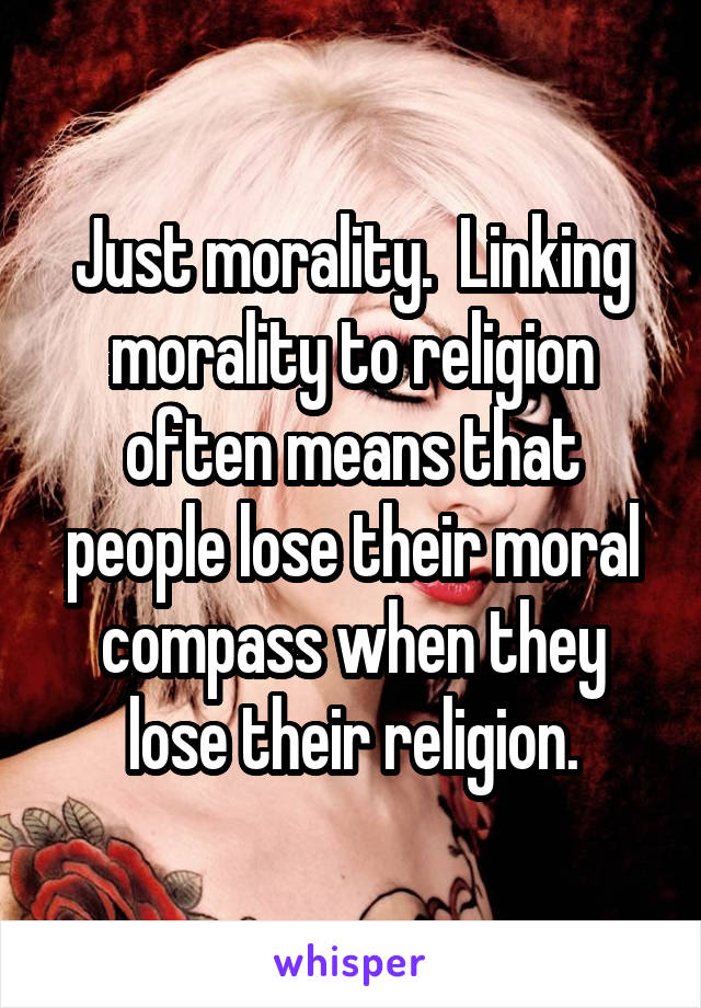Just morality.  Linking morality to religion often means that people lose their moral compass when they lose their religion.