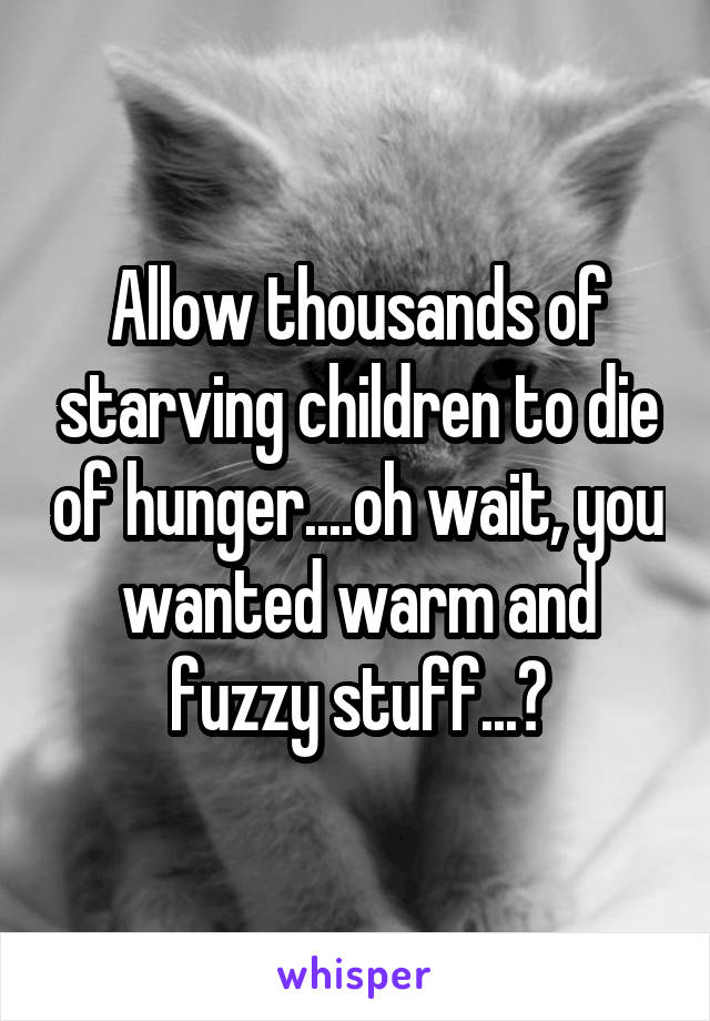 Allow thousands of starving children to die of hunger....oh wait, you wanted warm and fuzzy stuff...?