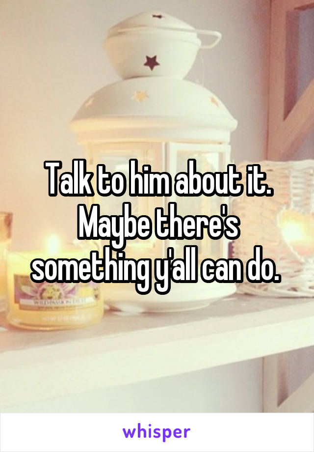 Talk to him about it. Maybe there's something y'all can do.