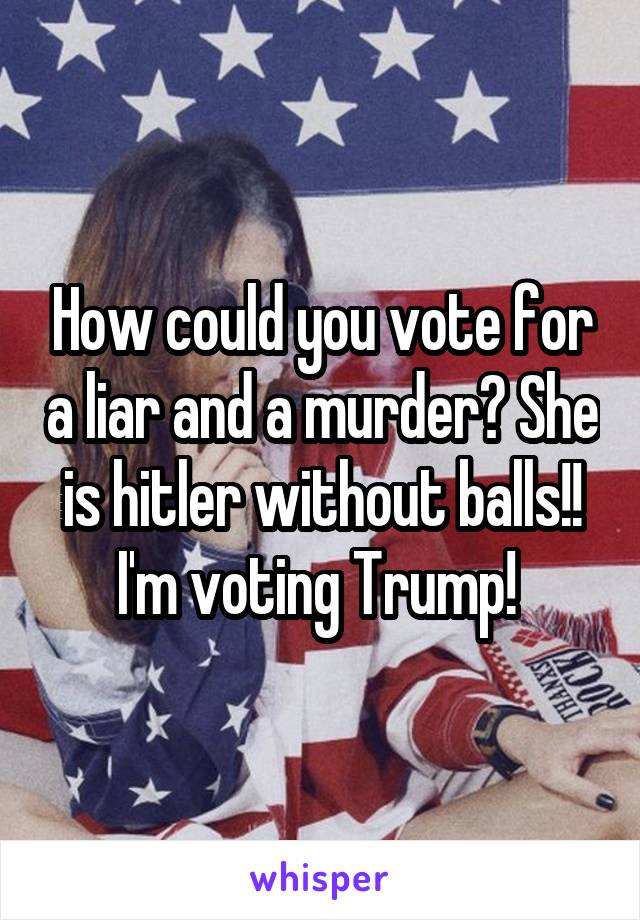 How could you vote for a liar and a murder? She is hitler without balls!! I'm voting Trump!