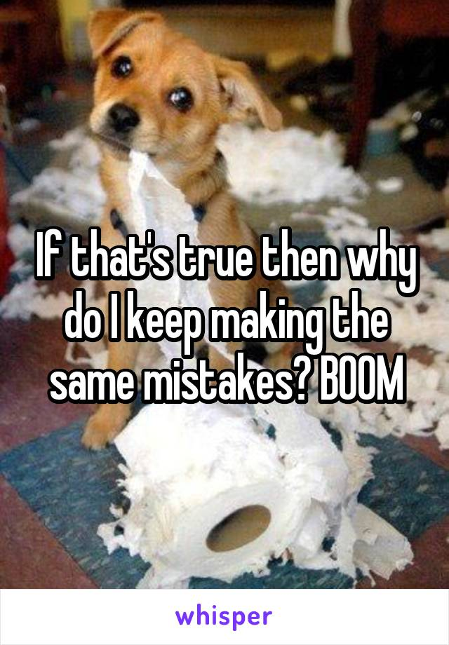 If that's true then why do I keep making the same mistakes? BOOM