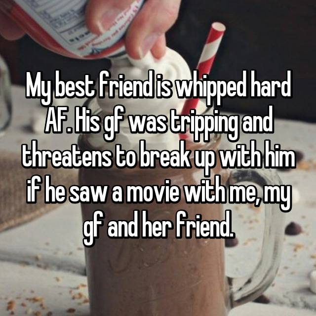 My best friend is whipped hard AF. His gf was tripping and threatens to break up with him if he saw a movie with me, my gf and her friend.