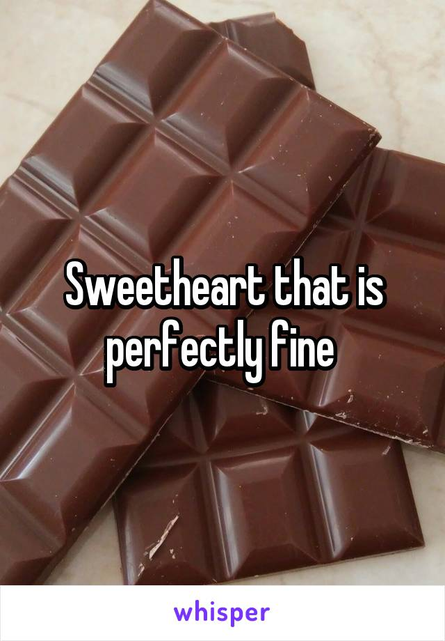 Sweetheart that is perfectly fine
