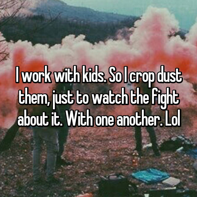 I work with kids. So I crop dust them, just to watch the fight about it. With one another. Lol