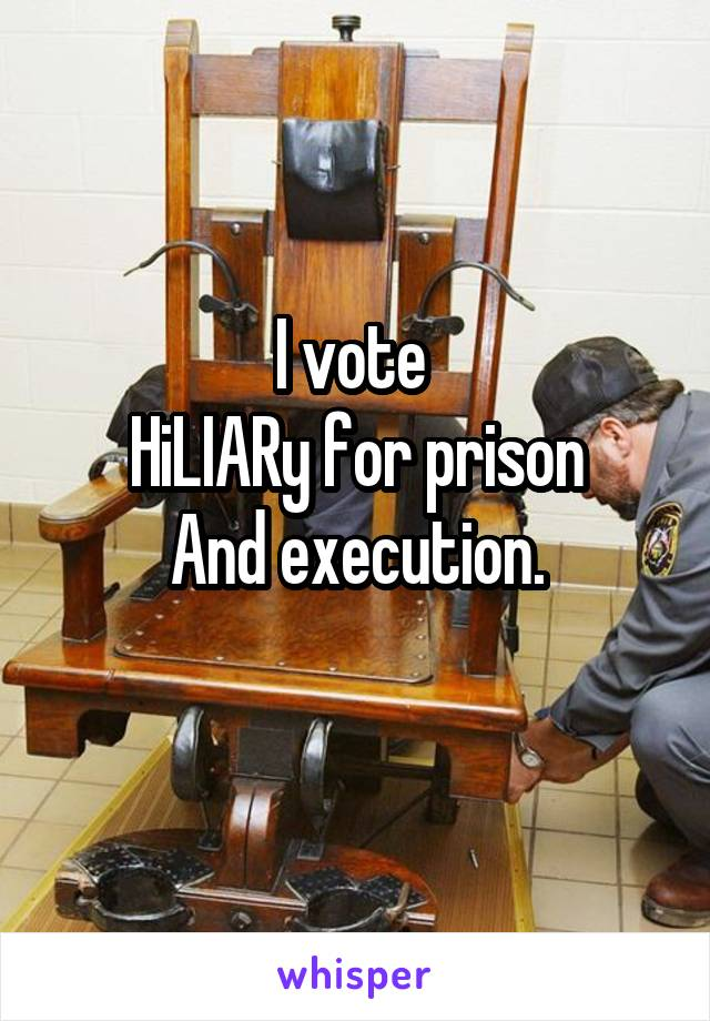 I vote  HiLIARy for prison And execution.