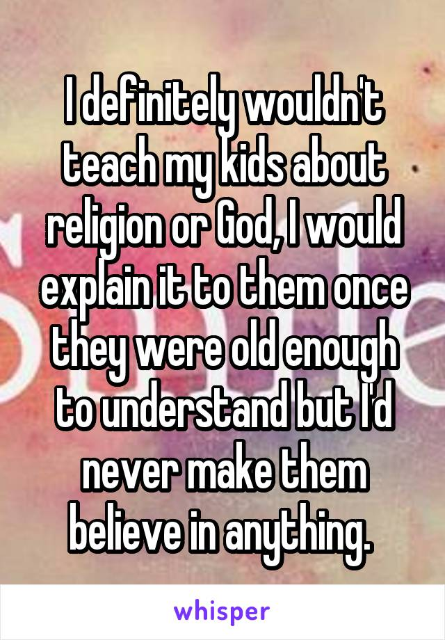 I definitely wouldn't teach my kids about religion or God, I would explain it to them once they were old enough to understand but I'd never make them believe in anything.