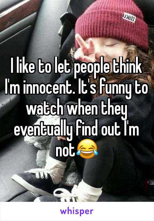 I like to let people think I'm innocent. It's funny to watch when they eventually find out I'm not😂