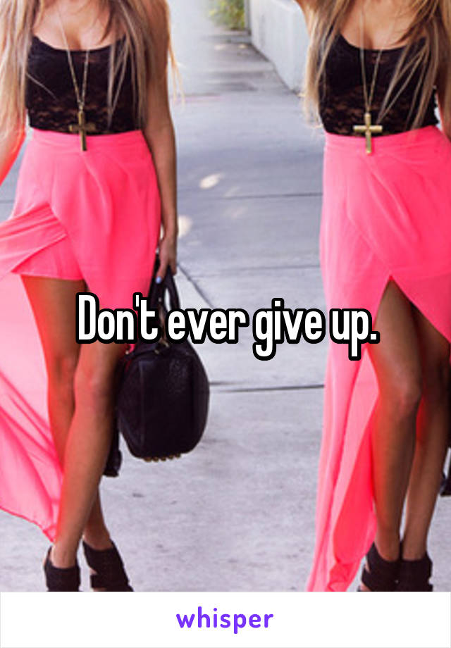 Don't ever give up.