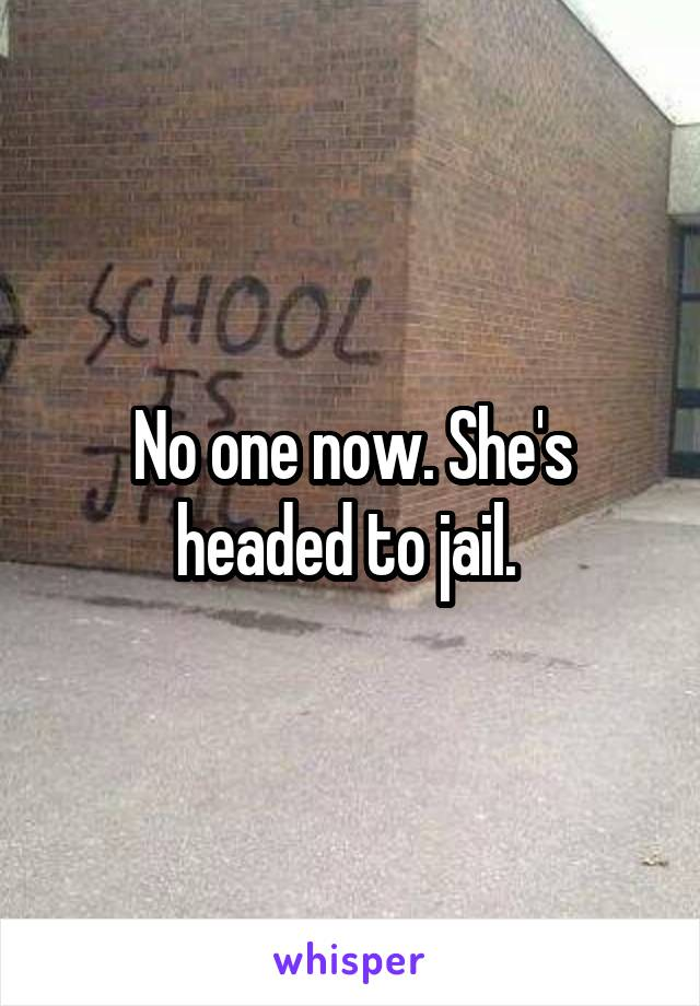 No one now. She's headed to jail.