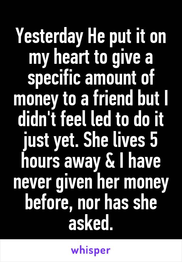Yesterday He put it on my heart to give a specific amount of money to a friend but I didn't feel led to do it just yet. She lives 5 hours away & I have never given her money before, nor has she asked.