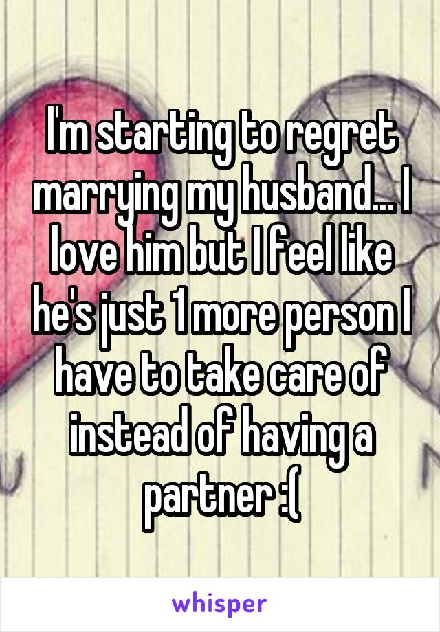 I'm starting to regret marrying my husband... I love him but I feel like he's just 1 more person I have to take care of instead of having a partner :(