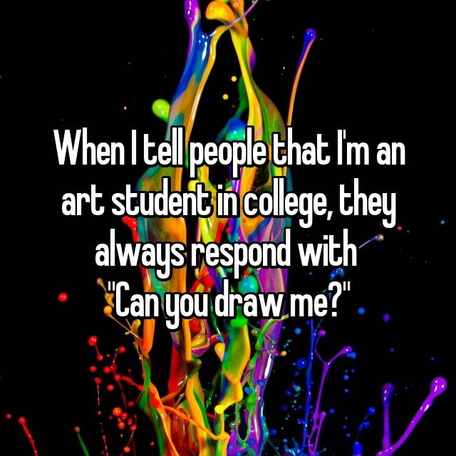 "When I tell people that I'm an art student in college, they always respond with  ""Can you draw me?"""