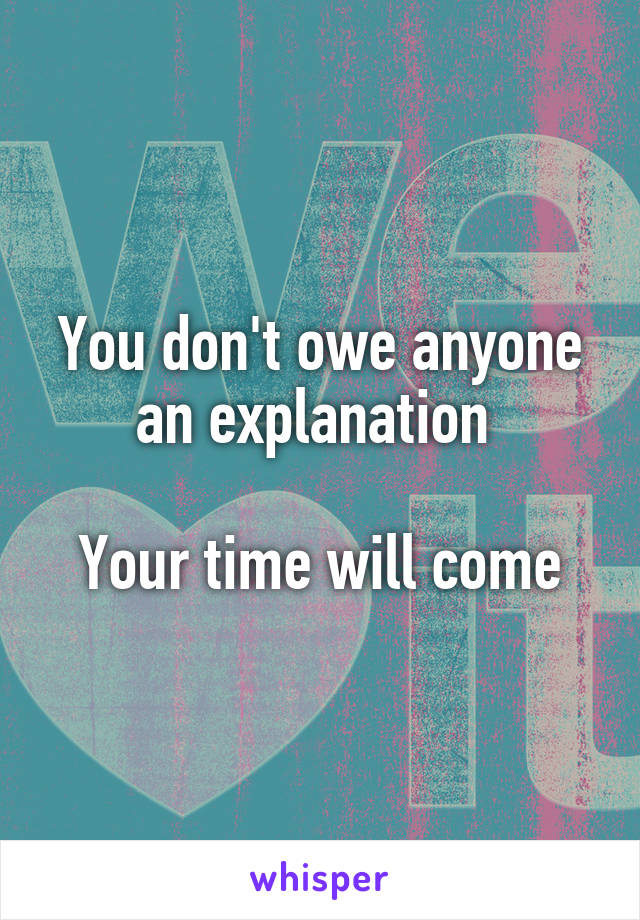 You don't owe anyone an explanation   Your time will come