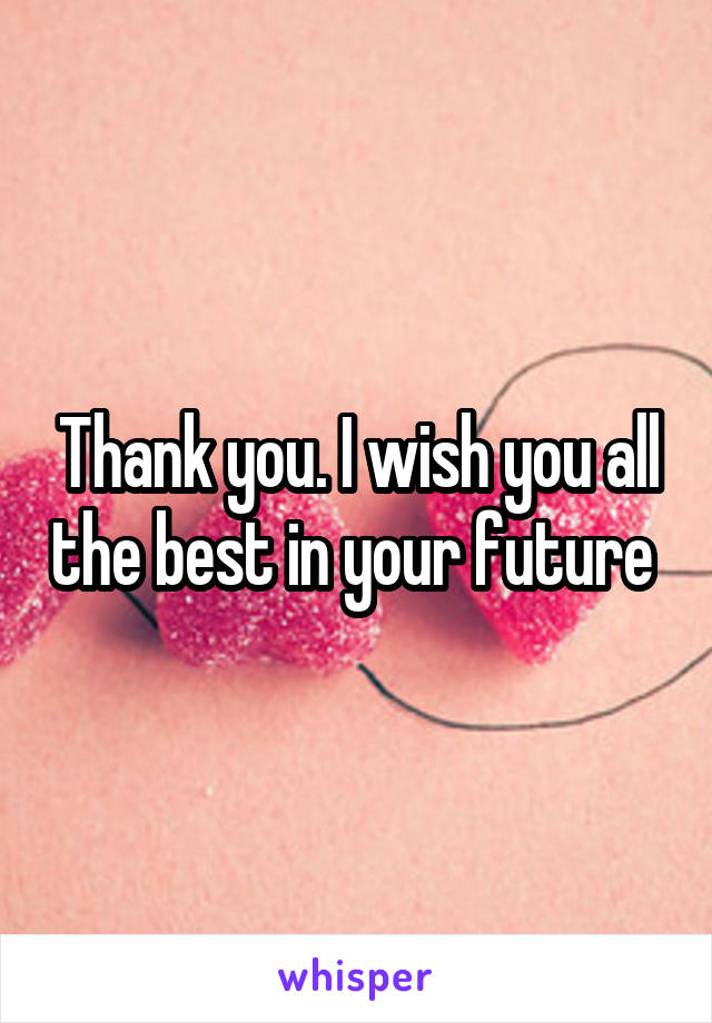 thank you i wish you all the best in your future