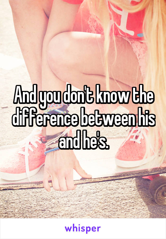 And you don't know the difference between his and he's.