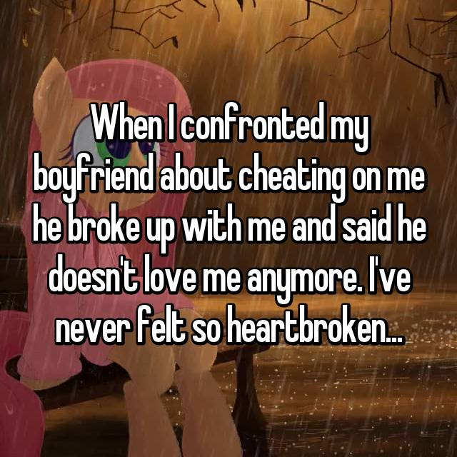 When I confronted my boyfriend about cheating on me he broke up with me and said he doesn't love me anymore. I've never felt so heartbroken...