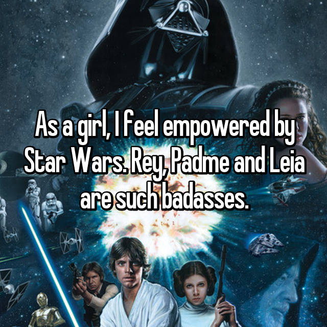 As a girl, I feel empowered by Star Wars. Rey, Padme and Leia are such badasses.