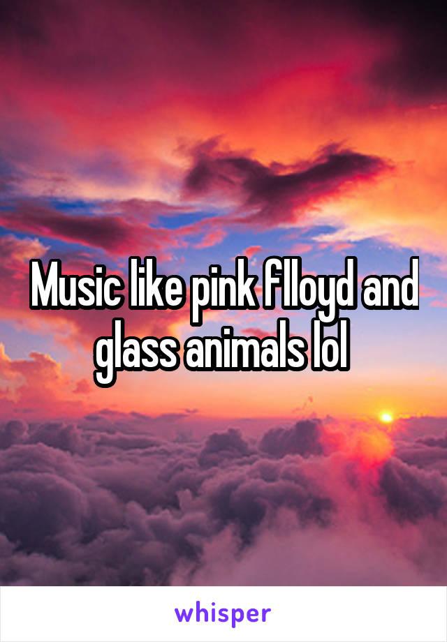 Music like pink flloyd and glass animals lol