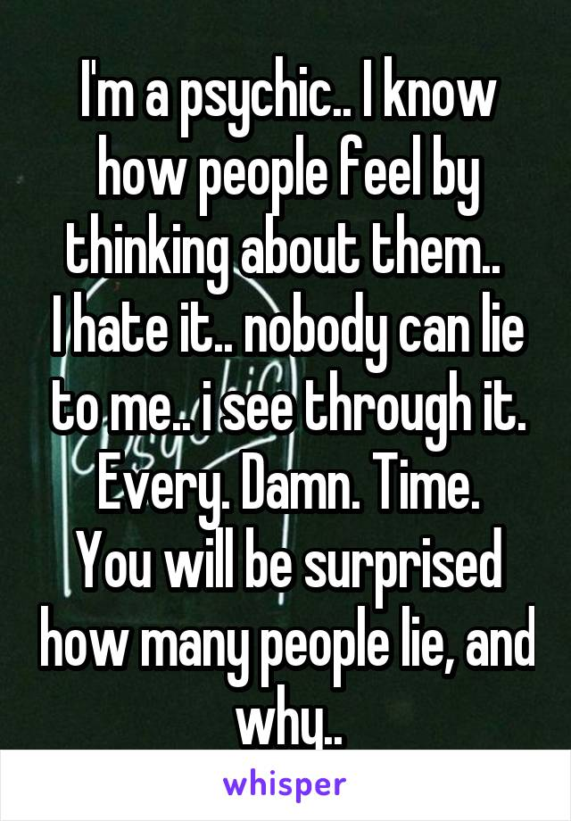 I'm a psychic.. I know how people feel by thinking about them..  I hate it.. nobody can lie to me.. i see through it. Every. Damn. Time. You will be surprised how many people lie, and why..