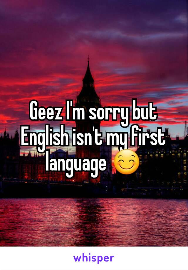 Geez I'm sorry but English isn't my first language 😊