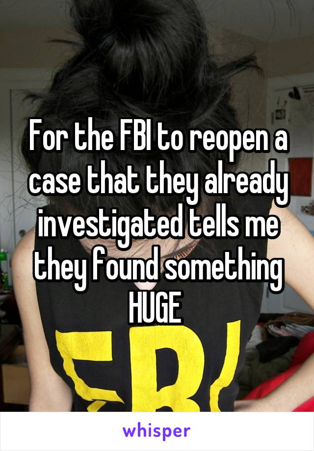 For the FBI to reopen a case that they already investigated tells me they found something HUGE