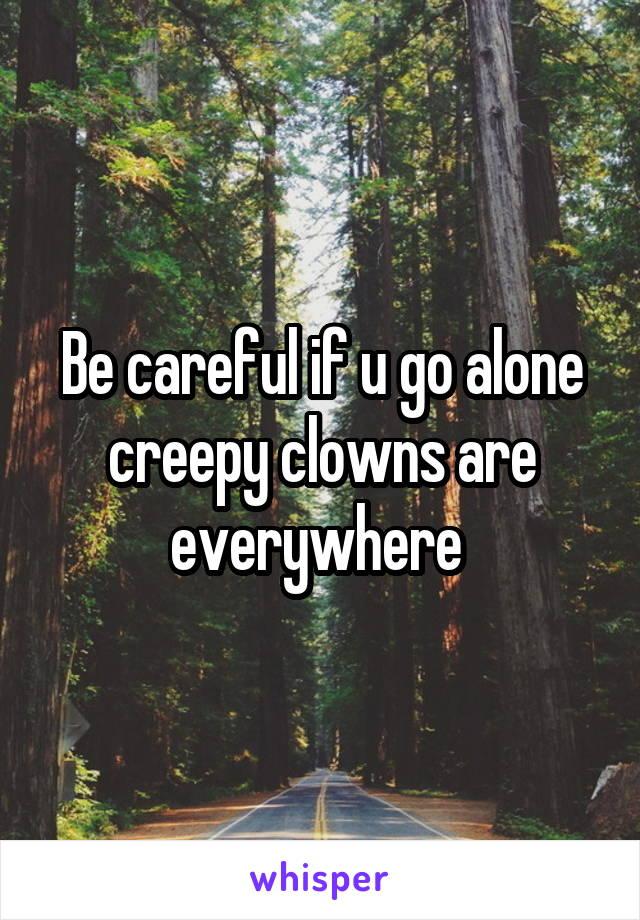 Be careful if u go alone creepy clowns are everywhere
