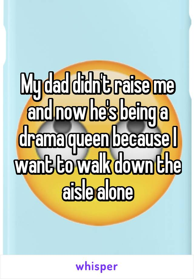 My dad didn't raise me and now he's being a drama queen because I want to walk down the aisle alone