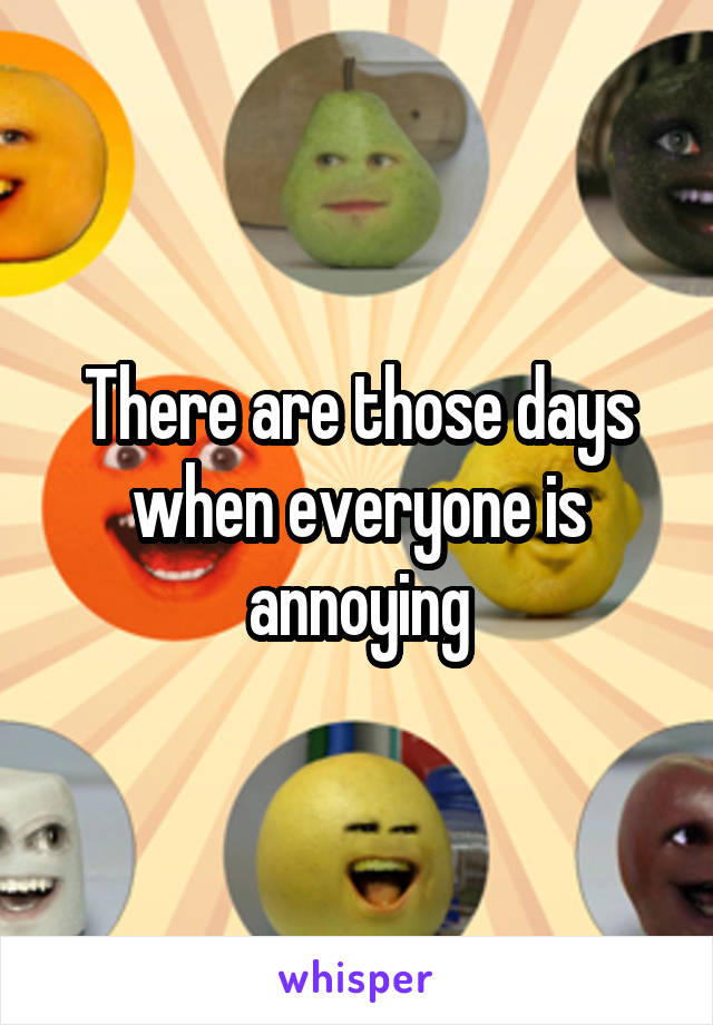 There are those days when everyone is annoying