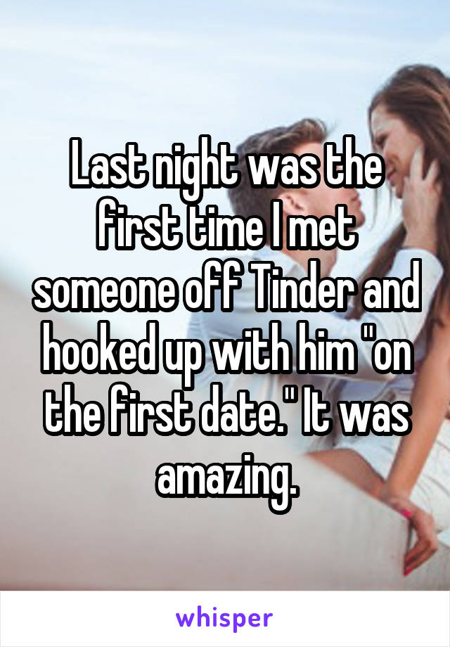 """Last night was the first time I met someone off Tinder and hooked up with him """"on the first date."""" It was amazing."""